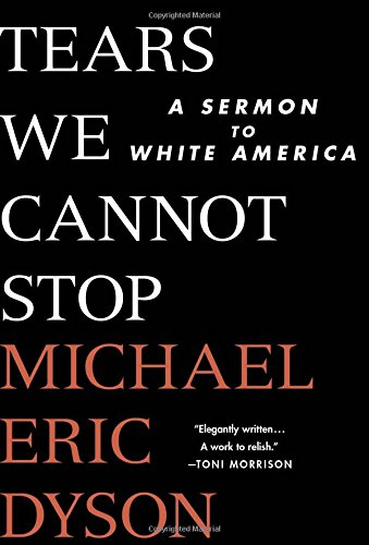 Tears We Cannot Stop, A Sermon to White America, by Michael Eric Dyson, history, race, Donald Trump